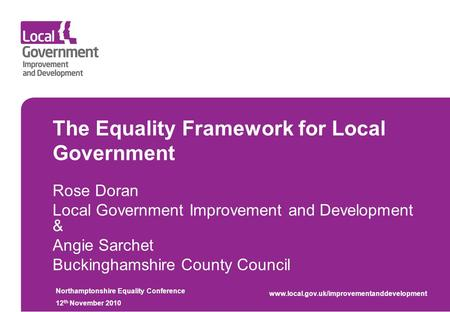 The Equality Framework for Local Government Rose Doran Local Government Improvement and Development & Angie Sarchet Buckinghamshire County Council Northamptonshire.