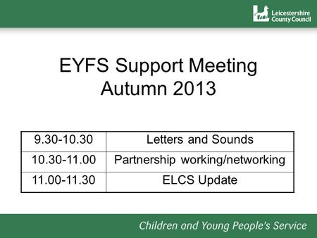 EYFS Support Meeting Autumn 2013 9.30-10.30Letters and Sounds 10.30-11.00Partnership working/networking 11.00-11.30ELCS Update.