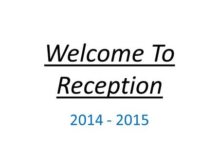 Welcome To Reception 2014 - 2015. Reception Staff There are 8 members of staff in the Reception cohort – 2 class teachers and 6 Teaching Assistants. Ratio.