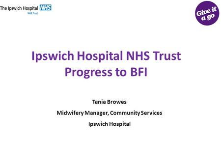 Ipswich Hospital NHS Trust Progress to BFI Tania Browes Midwifery Manager, Community Services Ipswich Hospital.
