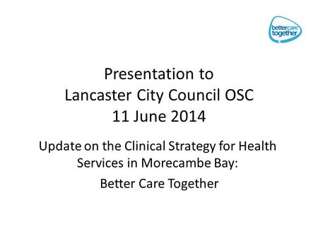 Presentation to Lancaster City Council OSC 11 June 2014 Update on the Clinical Strategy for Health Services in Morecambe Bay: Better Care Together.