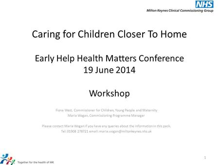 Caring for Children Closer To Home Early Help Health Matters Conference 19 June 2014 Workshop Fiona West, Commissioner for Children, Young People and Maternity.