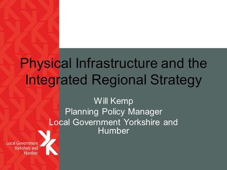 Physical Infrastructure and the Integrated Regional Strategy Will Kemp Planning Policy Manager Local Government Yorkshire and Humber.