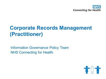 Corporate Records Management (Practitioner) Information Governance Policy Team NHS Connecting for Health.
