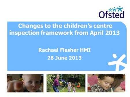 Changes to the children's centre inspection framework from April 2013 Rachael Flesher HMI 28 June 2013.