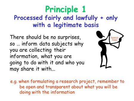 Principle 1 Principle 1 Processed fairly and lawfully + only with a legitimate basis There should be no surprises, so … inform data subjects why you are.