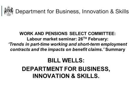 WORK AND PENSIONS SELECT COMMITTEE: Labour market seminar: 26 TH February: 'Trends in part-time working and short-term employment contracts and the impacts.