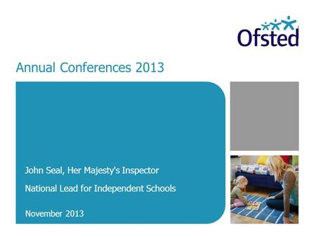 Annual Conferences 2013 John Seal, Her Majesty's Inspector National Lead for Independent Schools November 2013.