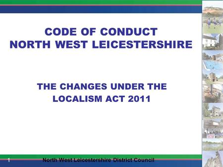 CODE OF CONDUCT NORTH WEST LEICESTERSHIRE THE CHANGES UNDER THE LOCALISM ACT 2011 1North West Leicestershire District Council.