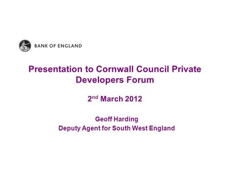 Presentation to Cornwall Council Private Developers Forum 2 nd March 2012 Geoff Harding Deputy Agent for South West England.