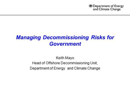 Managing Decommissioning Risks for Government Keith Mayo Head of Offshore Decommissioning Unit, Department of Energy and Climate Change.