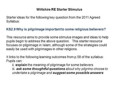 Wiltshire RE Starter Stimulus Starter ideas for the following key question from the 2011 Agreed Syllabus: KS2.9 Why is pilgrimage important to some religious.