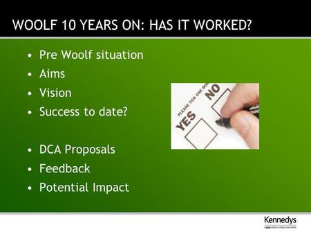 WOOLF 10 YEARS ON: HAS IT WORKED? Pre Woolf situation Aims Vision Success to date? DCA Proposals Feedback Potential Impact.