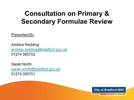 Consultation on Primary & Secondary Formulae Review Presented By: Andrew Redding 01274 385702 Sarah North