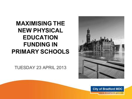 MAXIMISING THE NEW PHYSICAL EDUCATION FUNDING IN PRIMARY SCHOOLS TUESDAY 23 APRIL 2013.