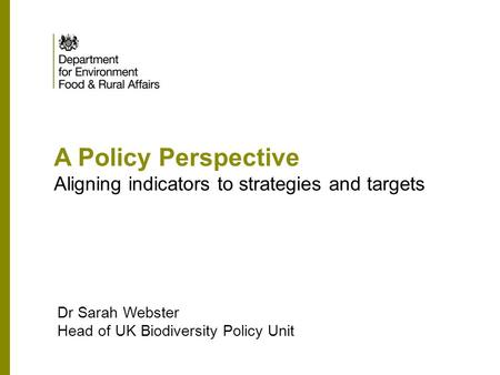 A Policy Perspective Aligning indicators to strategies and targets Dr Sarah Webster Head of UK Biodiversity Policy Unit.