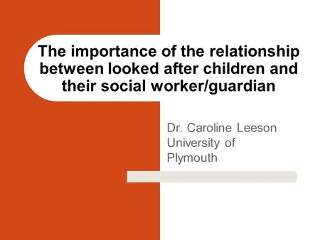Dr. Caroline Leeson University of Plymouth The importance of the relationship between looked after children and their social worker/guardian.