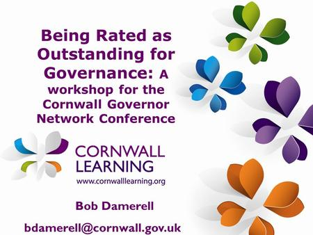 Being Rated as Outstanding for Governance: A workshop for the Cornwall Governor Network Conference Bob Damerell