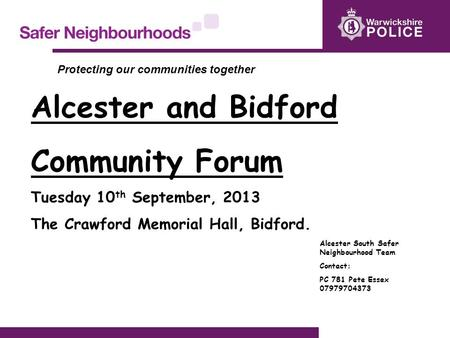 Alcester and Bidford Community Forum Tuesday 10 th September, 2013 The Crawford Memorial Hall, Bidford. Alcester South Safer Neighbourhood Team Contact: