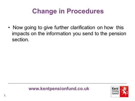 Www.kentpensionfund.co.uk Change in Procedures Now going to give further clarification on how this impacts on the information you send to the pension section.