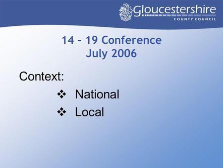 14 – 19 Conference July 2006 Context:  National  Local.