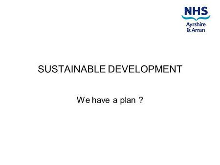 SUSTAINABLE DEVELOPMENT We have a plan ?. We knew we were in trouble and had to do something. Many parts of the organisation were doing good things (and.
