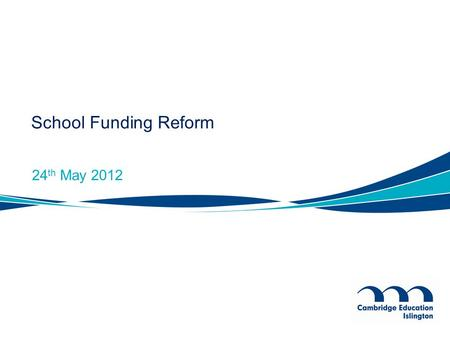 School Funding Reform 24 th May 2012. Reformed Funding System Simple and transparent to allow funding for Academies on the same basis as maintained schools.