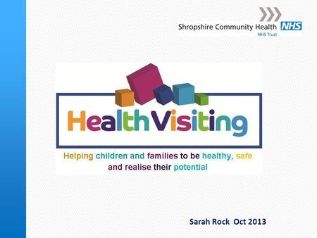 Sarah Rock Oct 2013. Health Visiting in Shropshire Shropshire Community Health NHS Trust North Shropshire South Shropshire Shrewsbury and Atcham North.