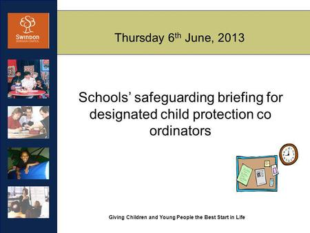 Giving Children and Young People the Best Start in Life Thursday 6 th June, 2013 Schools' safeguarding briefing for designated child protection co ordinators.