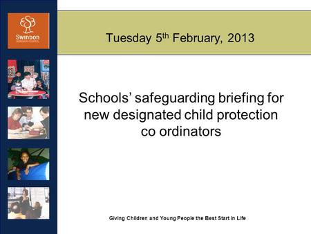 Giving Children and Young People the Best Start in Life Tuesday 5 th February, 2013 Schools' safeguarding briefing for new designated child protection.