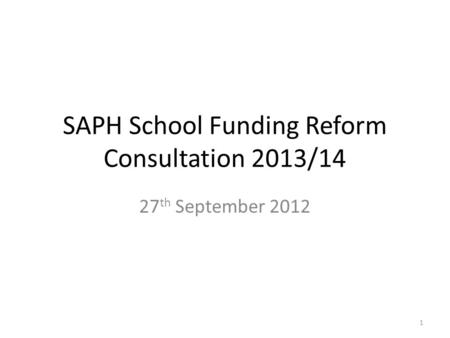 SAPH School Funding Reform Consultation <strong>2013</strong>/<strong>14</strong> 27 th September 2012 1.