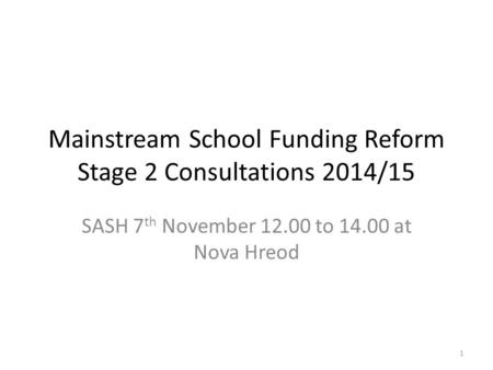 Mainstream School Funding Reform Stage 2 Consultations 2014/15 SASH 7 th November 12.00 to <strong>14</strong>.00 at Nova Hreod 1.