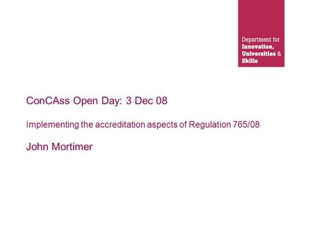 ConCAss Open Day: 3 Dec 08 Implementing the accreditation aspects of Regulation 765/08 John Mortimer.