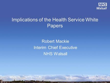 Implications of the Health Service White Papers Robert Mackie Interim Chief Executive NHS Walsall.
