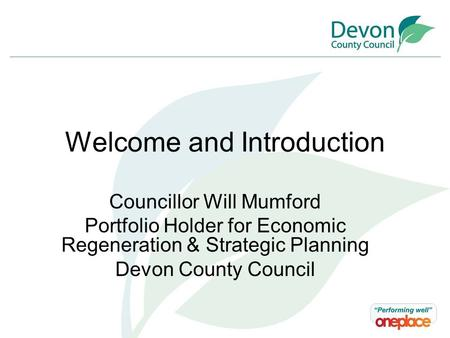 Welcome and Introduction Councillor Will Mumford Portfolio Holder for Economic Regeneration & Strategic Planning Devon County Council.