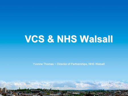 VCS & NHS Walsall Yvonne Thomas ~ Director of Partnerships, NHS Walsall.