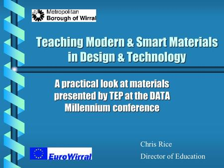 Teaching Modern & Smart Materials in Design & Technology A practical look at materials presented by TEP at the DATA Millennium conference Chris Rice Director.