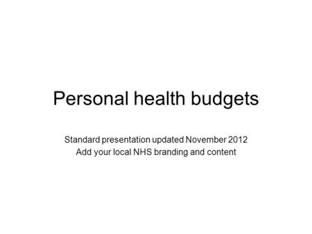 Personal health budgets Standard presentation updated November 2012 Add your local NHS branding and content.