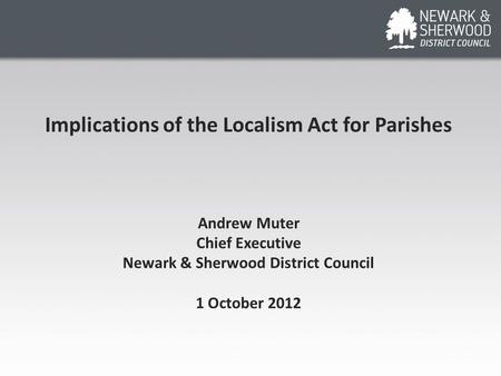 Implications of the Localism Act for Parishes Andrew Muter Chief Executive Newark & Sherwood District Council 1 October 2012.