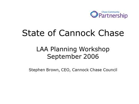State of Cannock Chase LAA Planning Workshop September 2006 Stephen Brown, CEO, Cannock Chase Council.
