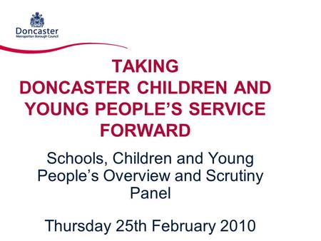 TAKING DONCASTER CHILDREN AND YOUNG PEOPLE'S SERVICE FORWARD Schools, Children and Young People's Overview and Scrutiny Panel Thursday 25th February 2010.