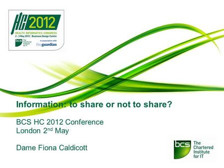 Information: to share or not to share? BCS HC 2012 Conference London 2 nd May Dame Fiona Caldicott.