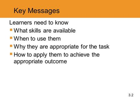 Key Messages Learners need to know  What skills are available  When to use them  Why they are appropriate for the task  How to apply them to achieve.