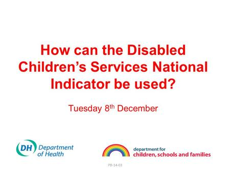 PB-14-03 How can the Disabled Children's Services National Indicator be used? Tuesday 8 th December.