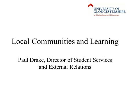 Local Communities and Learning Paul Drake, Director of Student Services and External Relations.