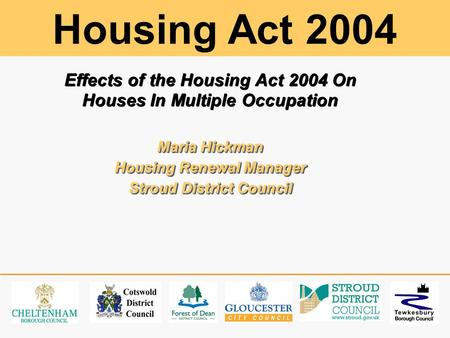 Effects of the Housing Act 2004 On Houses In Multiple Occupation Maria Hickman Housing Renewal Manager Stroud District Council Effects of the Housing Act.