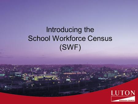 Introducing the School Workforce Census (SWF). Presentation to give an overview of why we are carrying out the SWF what will be collected when it will.