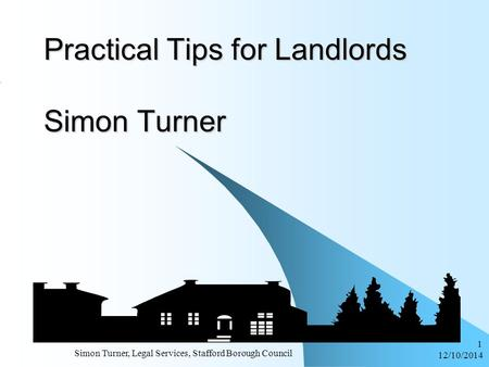 12/10/2014 Simon Turner, Legal Services, Stafford Borough Council 1 Practical Tips for Landlords Simon Turner.