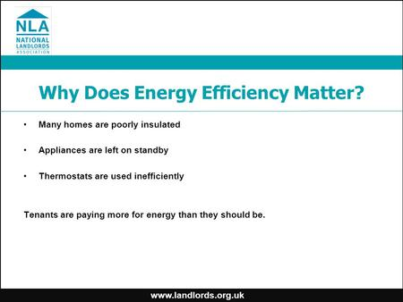 Www.landlords.org.uk Why Does Energy Efficiency Matter? Many homes are poorly insulated Appliances are left on standby Thermostats are used inefficiently.