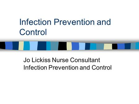 Infection Prevention and Control Jo Lickiss Nurse Consultant Infection Prevention and Control.